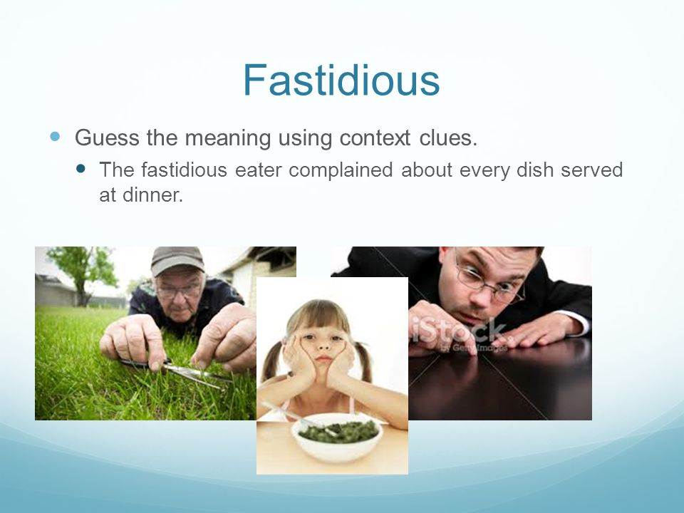 Guess the meaning using context clues. The fastidious eater complained about every dish served at dinner. Fastidious