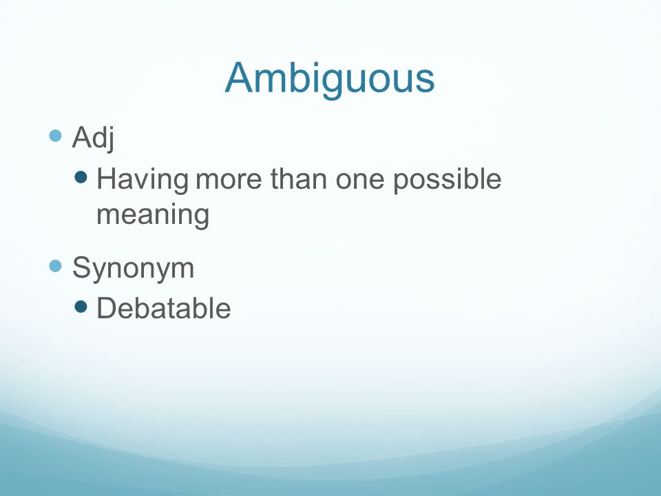 Ambiguous Adj Having more than one possible meaning Synonym Debatable