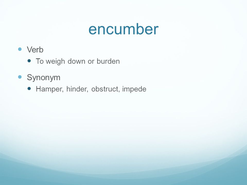 encumber Verb To weigh down or burden Synonym Hamper, hinder, obstruct, impede