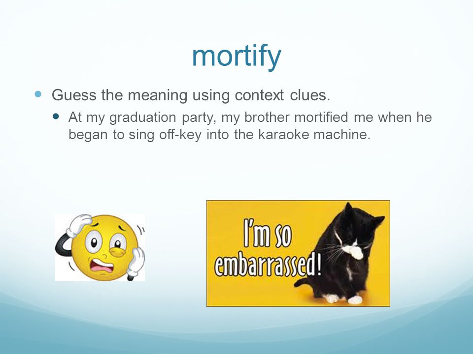 mortify Guess the meaning using context clues. At my graduation party, my brother mortified me when he began to sing off-key into the karaoke machine.