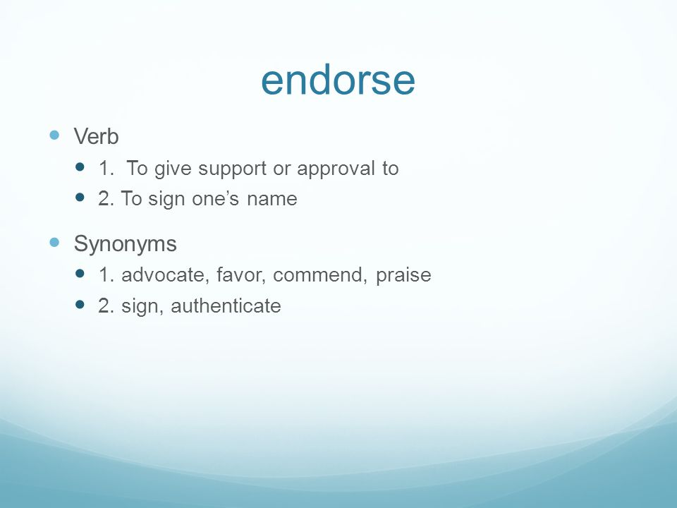 endorse Verb 1. To give support or approval to 2. To sign one's name Synonyms 1. advocate, favor, commend, praise 2. sign, authenticate