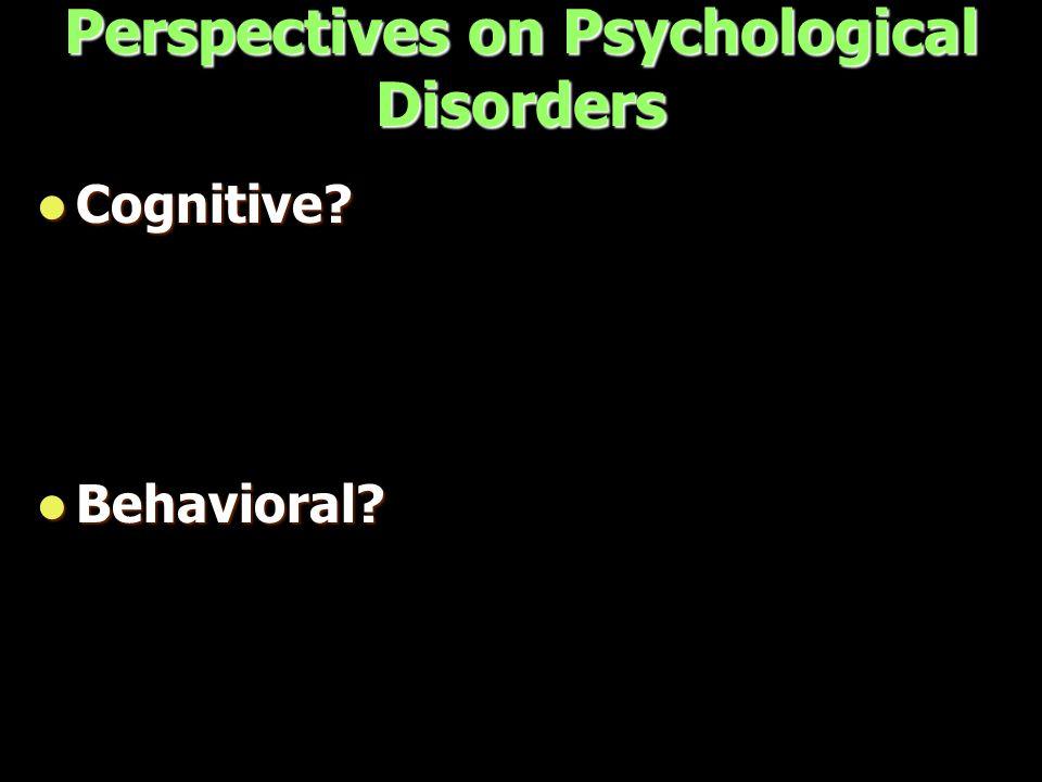 Perspectives on Psychological Disorders Cognitive? Cognitive? Behavioral? Behavioral?