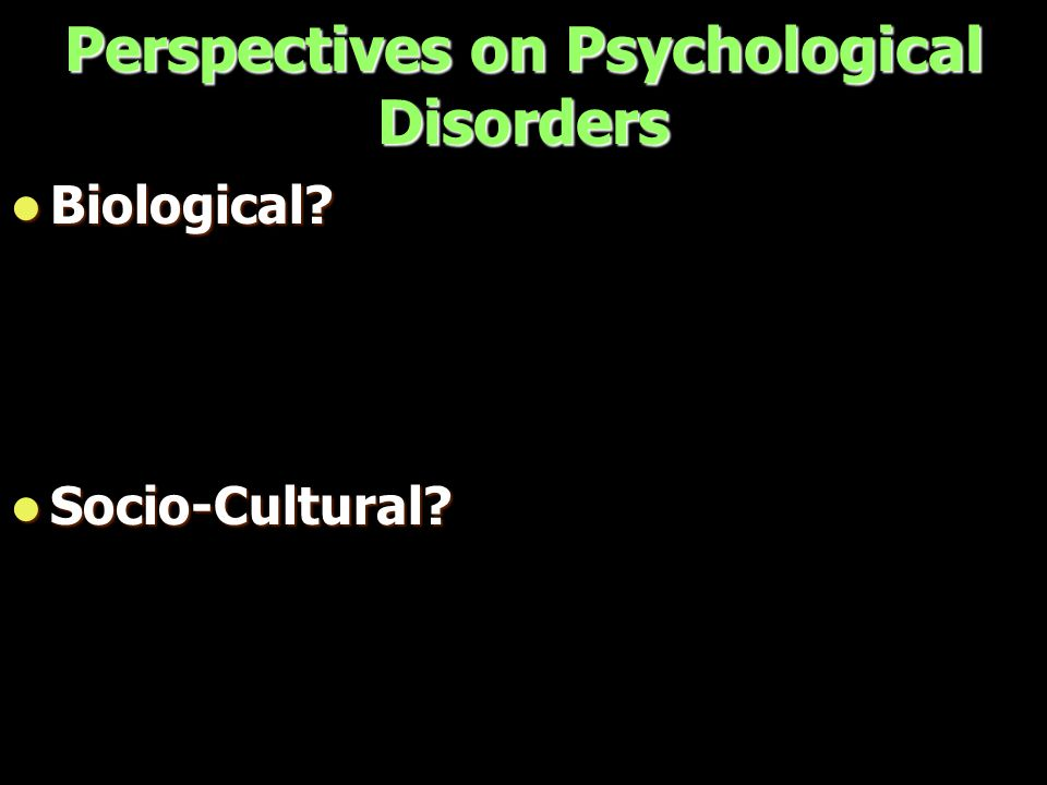 Perspectives on Psychological Disorders Biological Biological Socio-Cultural Socio-Cultural