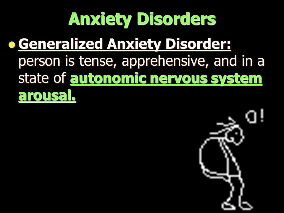 Anxiety Disorders Generalized Anxiety Disorder: person is tense, apprehensive, and in a state of autonomic nervous system arousal.