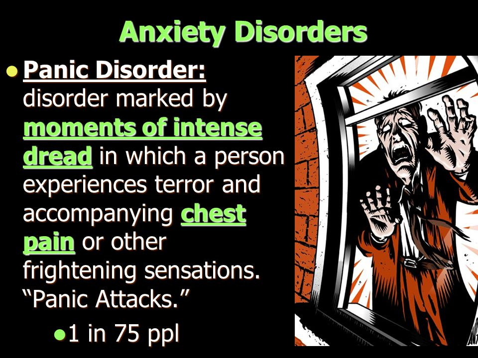Anxiety Disorders Panic Disorder: disorder marked by moments of intense dread in which a person experiences terror and accompanying chest pain or other frightening sensations.