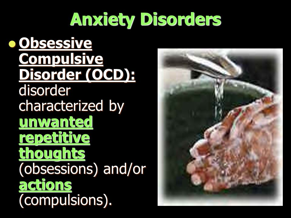 Anxiety Disorders Obsessive Compulsive Disorder (OCD): disorder characterized by unwanted repetitive thoughts (obsessions) and/or actions (compulsions).