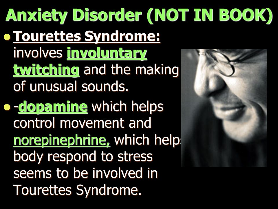 Anxiety Disorder (NOT IN BOOK) Tourettes Syndrome: involves involuntary twitching and the making of unusual sounds. Tourettes Syndrome: involves invol