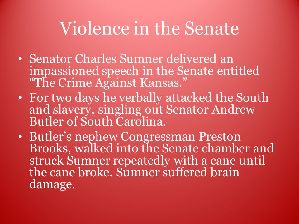 Violence in the Senate Senator Charles Sumner delivered an impassioned speech in the Senate entitled The Crime Against Kansas. For two days he verbally attacked the South and slavery, singling out Senator Andrew Butler of South Carolina.