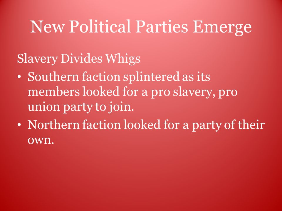 New Political Parties Emerge Slavery Divides Whigs Southern faction splintered as its members looked for a pro slavery, pro union party to join.