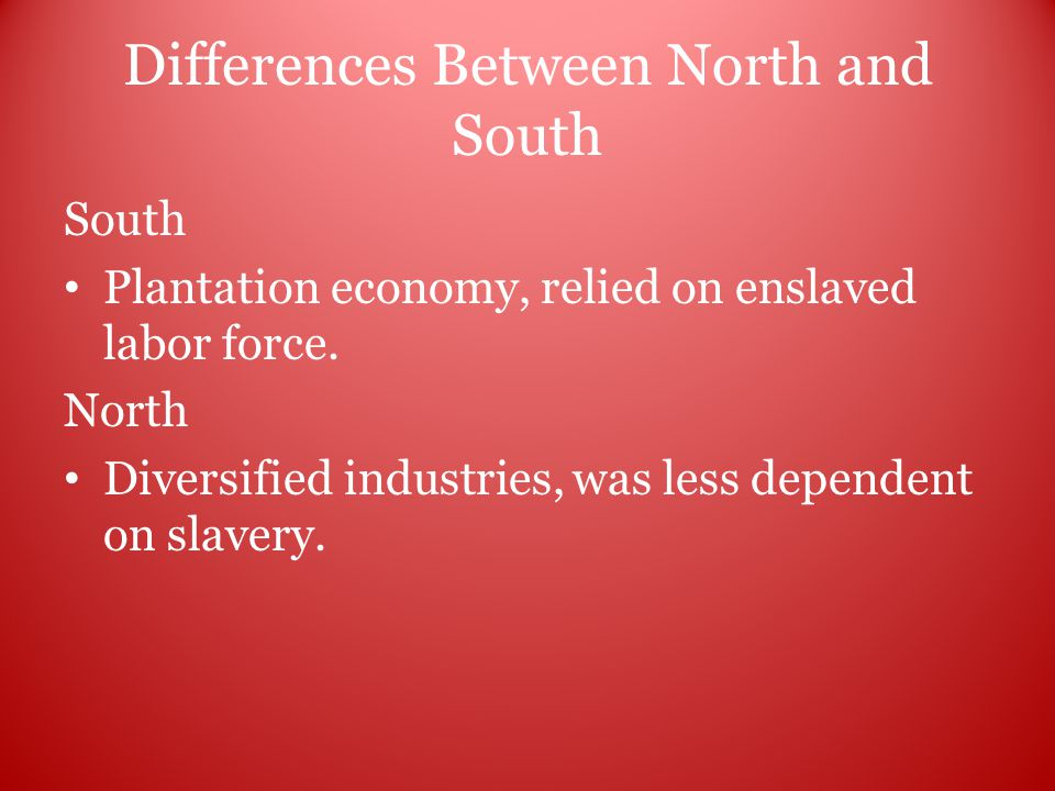 Differences Between North and South South Plantation economy, relied on enslaved labor force.
