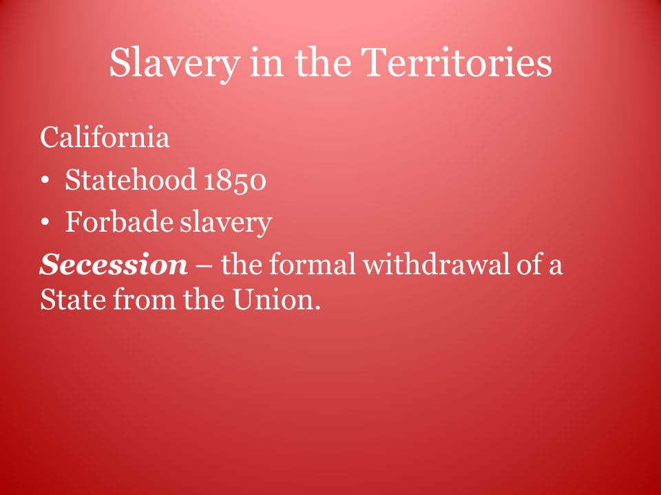 Slavery in the Territories California Statehood 1850 Forbade slavery Secession – the formal withdrawal of a State from the Union.