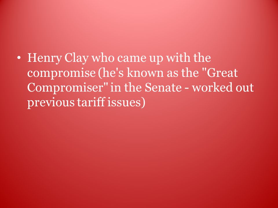 Henry Clay who came up with the compromise (he s known as the Great Compromiser in the Senate - worked out previous tariff issues)