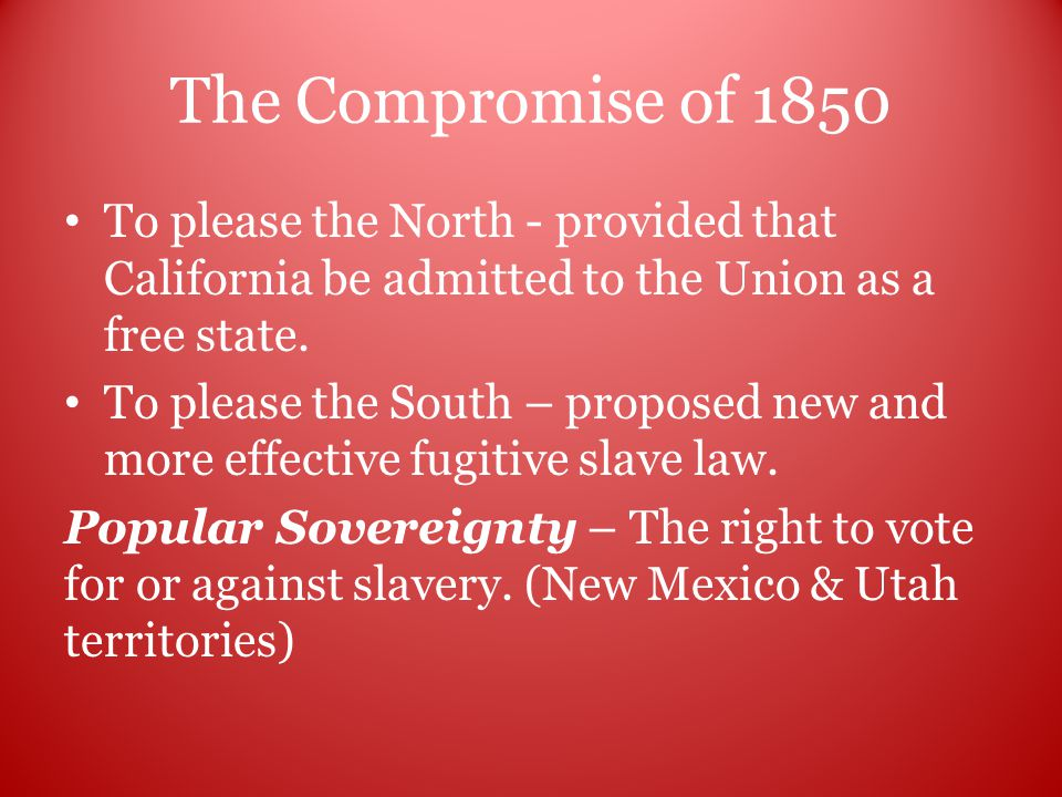 The Compromise of 1850 To please the North - provided that California be admitted to the Union as a free state.