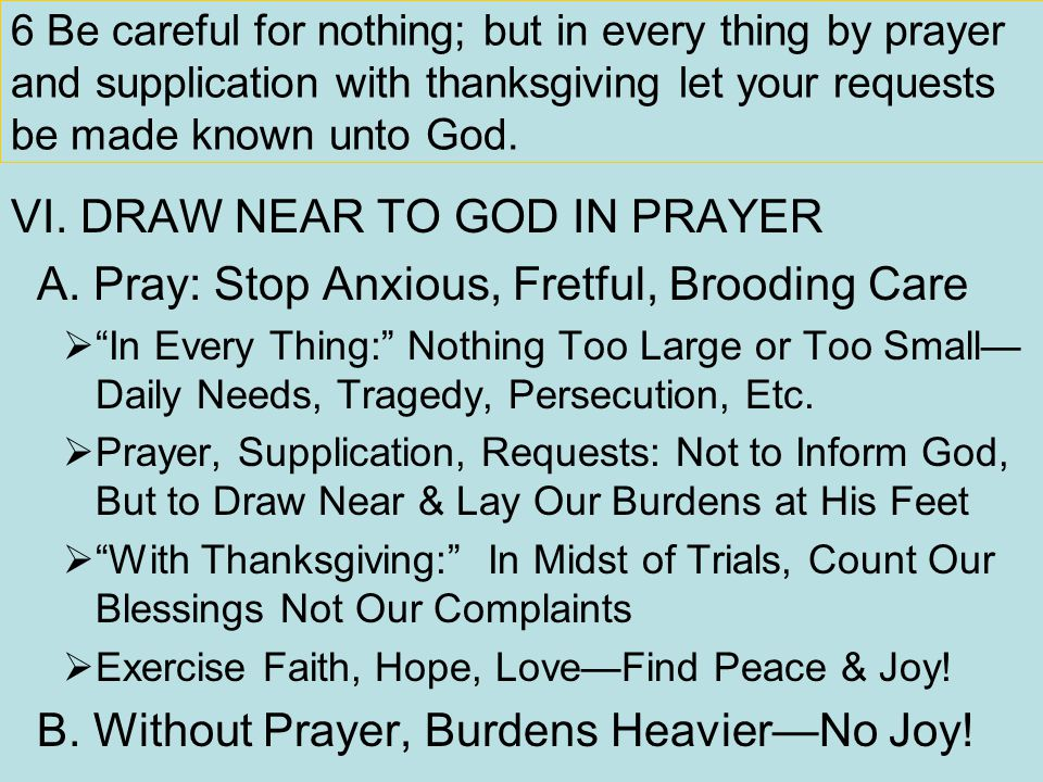6 Be careful for nothing; but in every thing by prayer and supplication with thanksgiving let your requests be made known unto God. VI. DRAW NEAR TO G