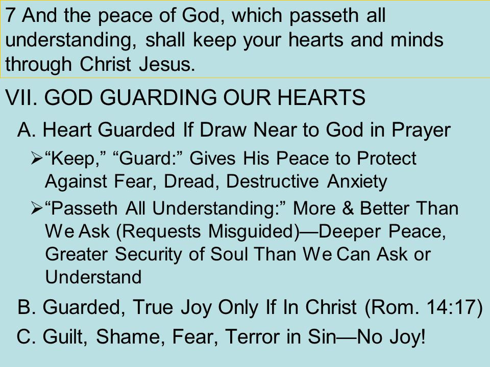 7 And the peace of God, which passeth all understanding, shall keep your hearts and minds through Christ Jesus. VII. GOD GUARDING OUR HEARTS A. Heart
