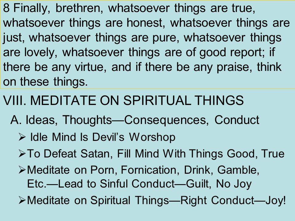 8 Finally, brethren, whatsoever things are true, whatsoever things are honest, whatsoever things are just, whatsoever things are pure, whatsoever thin