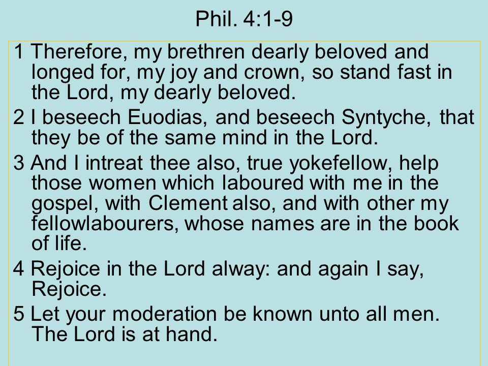 Phil. 4:1-9 1 Therefore, my brethren dearly beloved and longed for, my joy and crown, so stand fast in the Lord, my dearly beloved. 2 I beseech Euodia