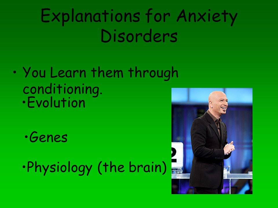 Explanations for Anxiety Disorders You Learn them through conditioning. Evolution Genes Physiology (the brain)