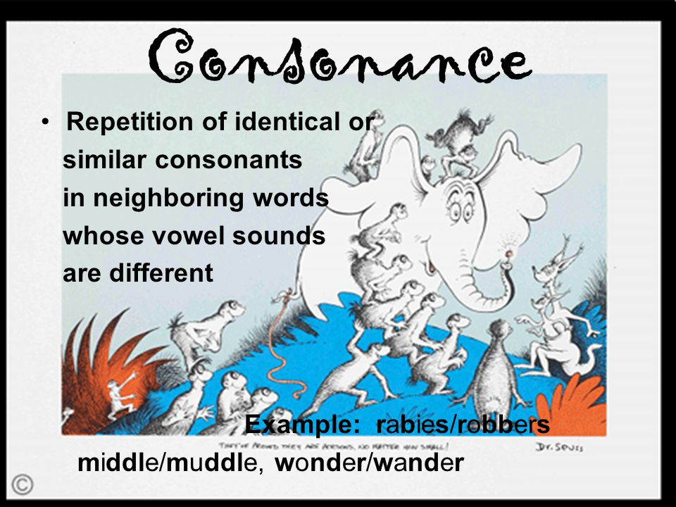Consonance Repetition of identical or similar consonants in neighboring words whose vowel sounds are different Example: rabies/robbers middle/muddle, wonder/wander