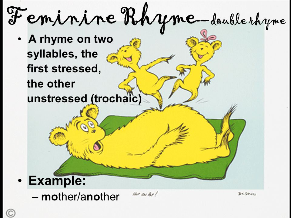 Feminine Rhyme —double rhyme A rhyme on two syllables, the first stressed, the other unstressed (trochaic) Example: –mother/another
