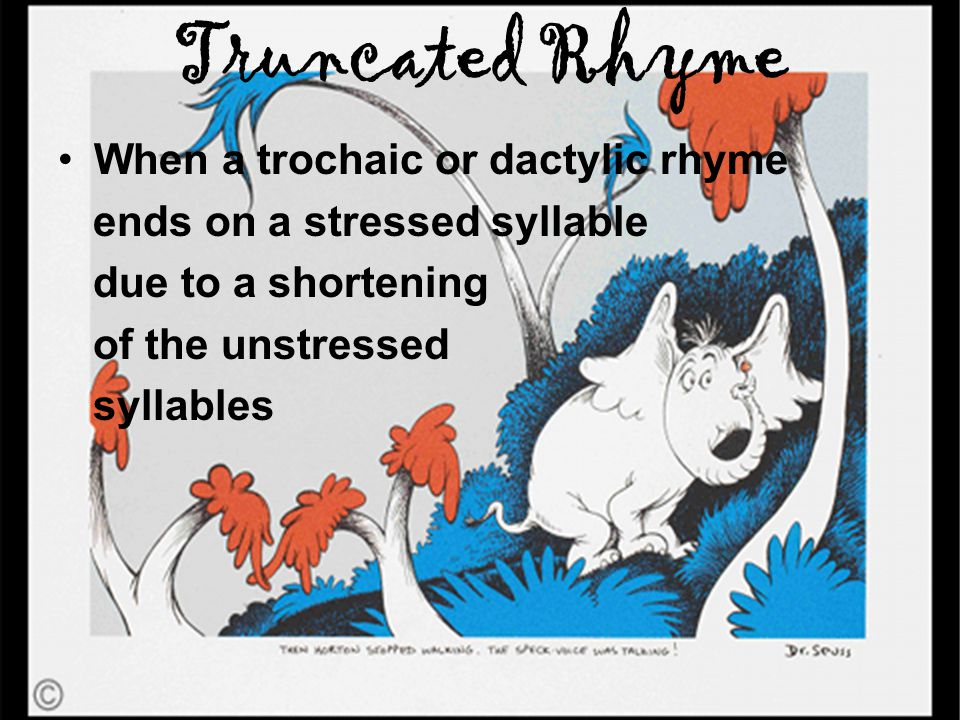 Truncated Rhyme When a trochaic or dactylic rhyme ends on a stressed syllable due to a shortening of the unstressed syllables