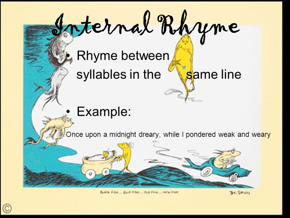 Internal Rhyme Rhyme between syllables in the same line Example: Once upon a midnight dreary, while I pondered weak and weary