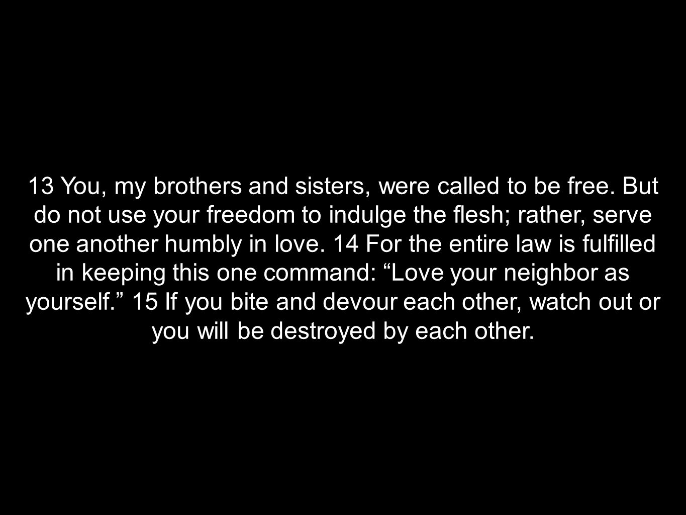 13 You, my brothers and sisters, were called to be free. But do not use your freedom to indulge the flesh; rather, serve one another humbly in love. 1