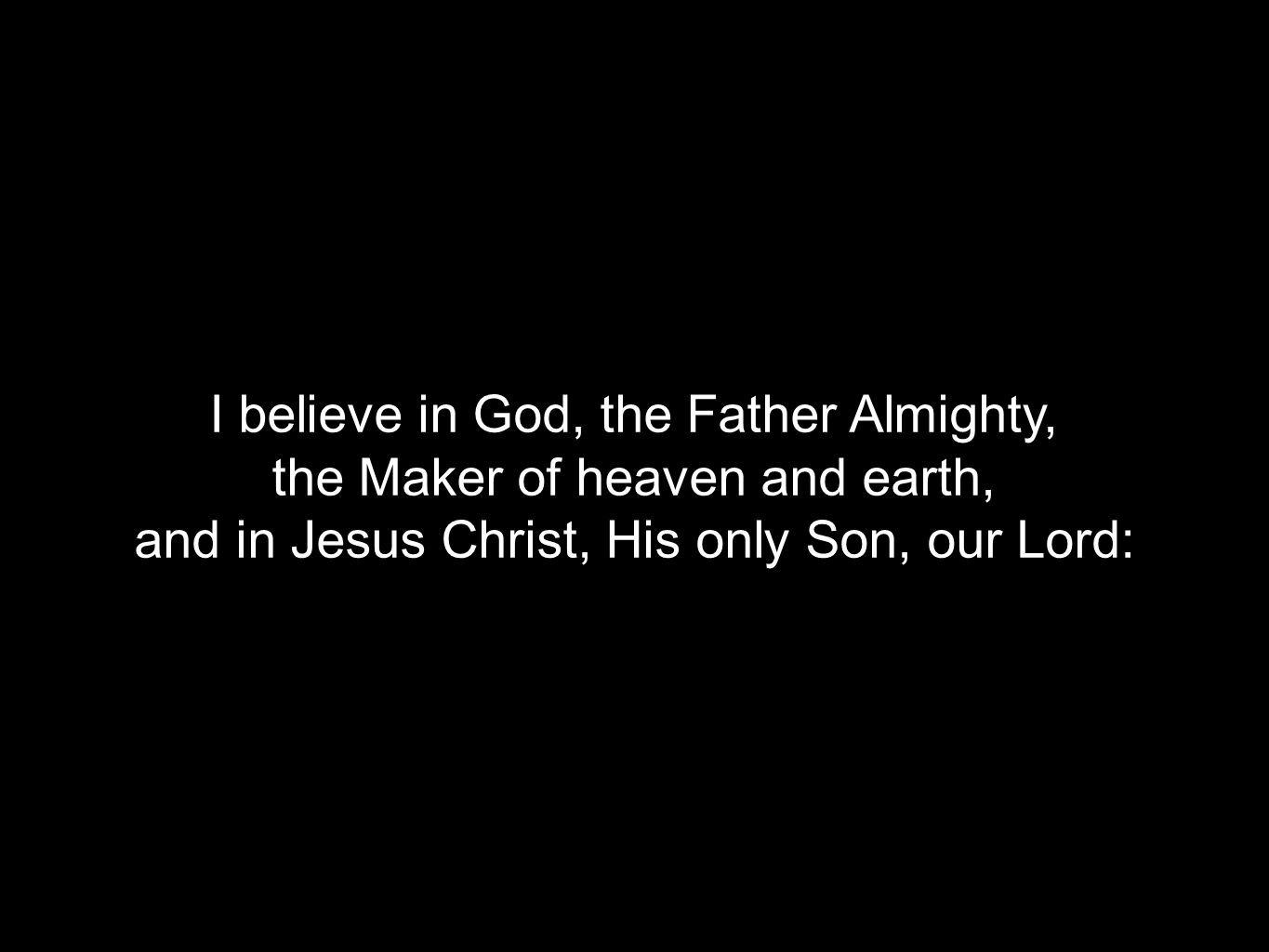 I believe in God, the Father Almighty, the Maker of heaven and earth, and in Jesus Christ, His only Son, our Lord: