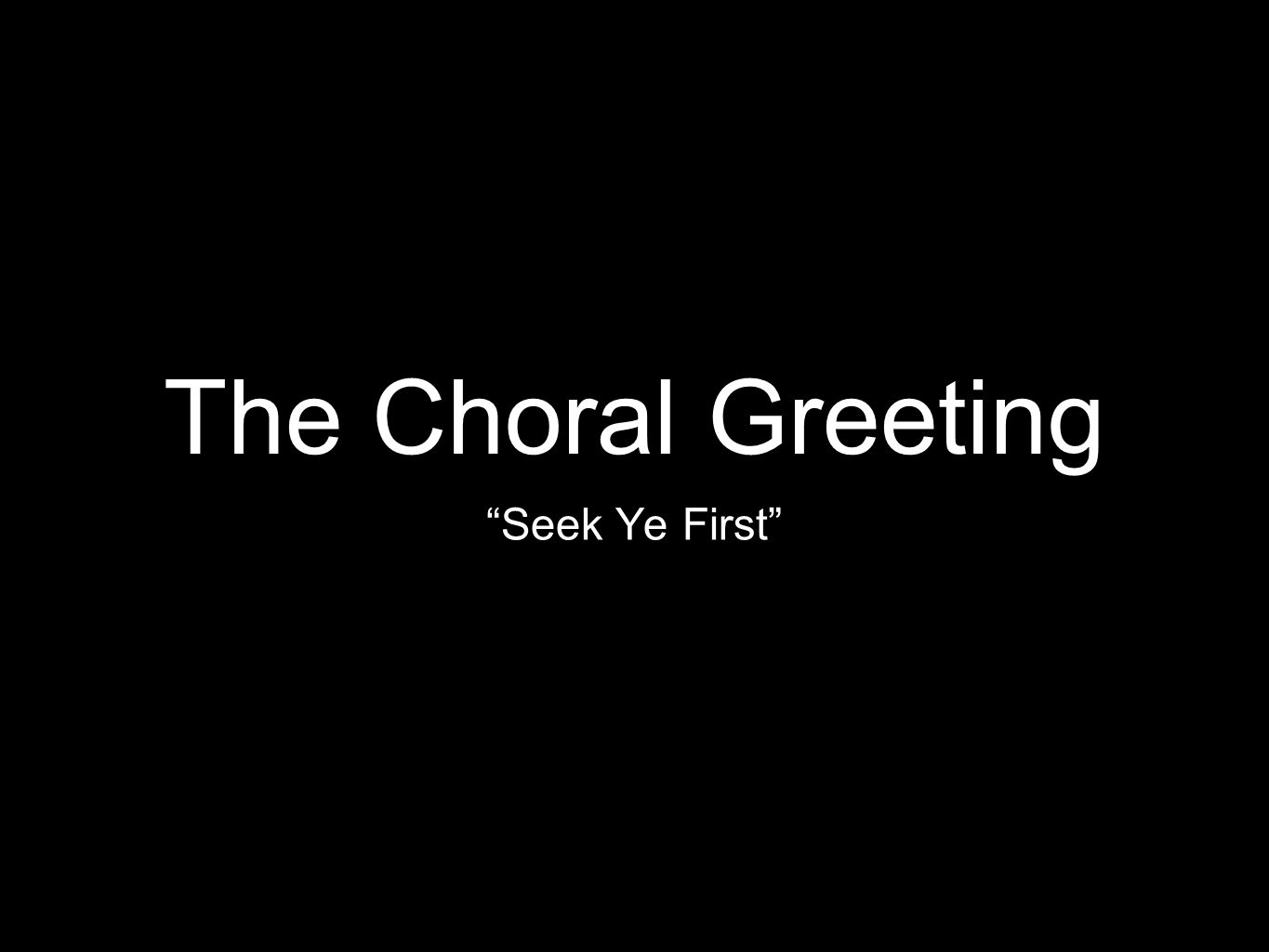 "The Choral Greeting ""Seek Ye First"""