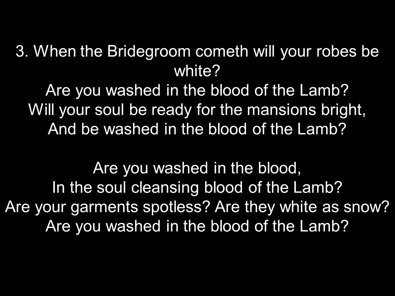 3. When the Bridegroom cometh will your robes be white? Are you washed in the blood of the Lamb? Will your soul be ready for the mansions bright, And