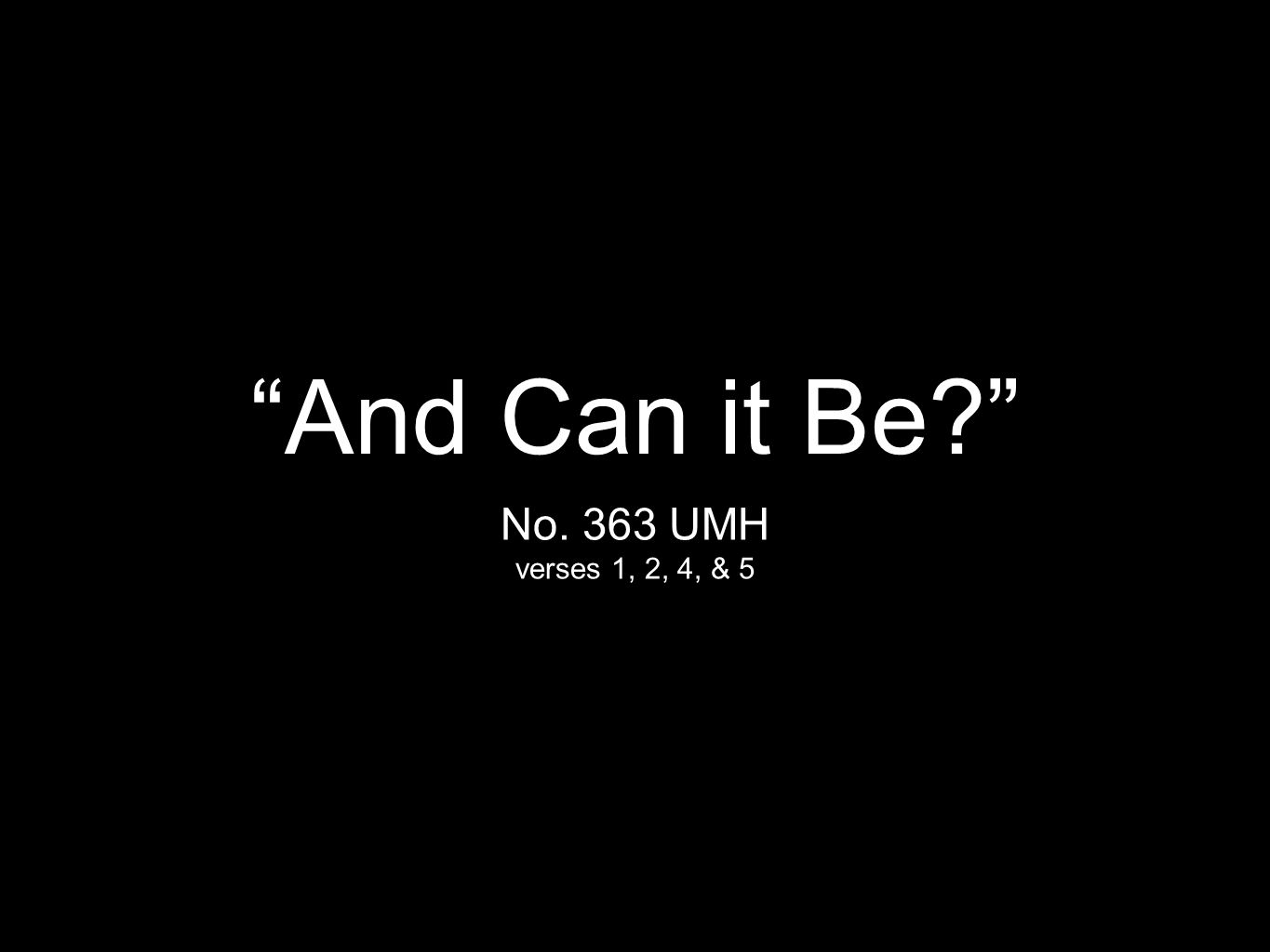 """And Can it Be?"" No. 363 UMH verses 1, 2, 4, & 5"