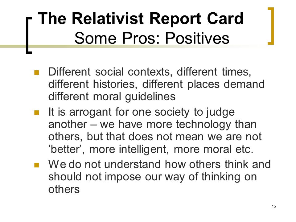 15 The Relativist Report Card Some Pros: Positives Different social contexts, different times, different histories, different places demand different moral guidelines It is arrogant for one society to judge another – we have more technology than others, but that does not mean we are not 'better', more intelligent, more moral etc.