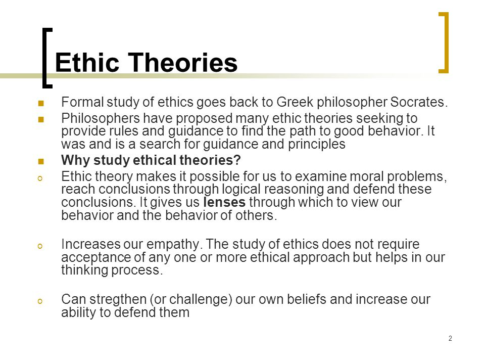 2 Ethic Theories Formal study of ethics goes back to Greek philosopher Socrates.