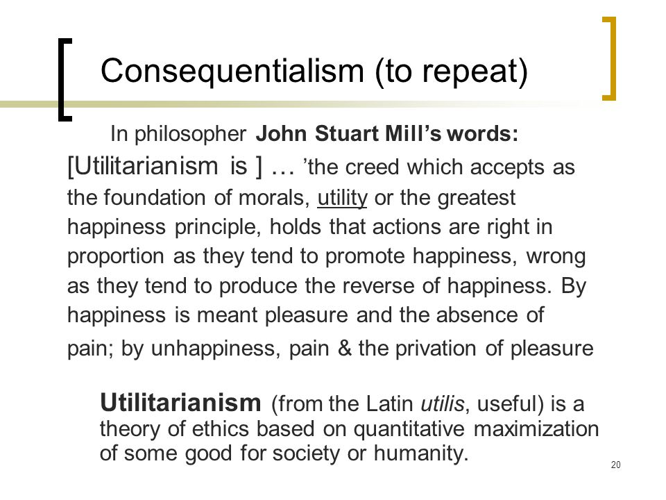 20 Consequentialism (to repeat) In philosopher John Stuart Mill's words: [Utilitarianism is ] … 'the creed which accepts as the foundation of morals, utility or the greatest happiness principle, holds that actions are right in proportion as they tend to promote happiness, wrong as they tend to produce the reverse of happiness.