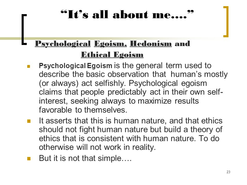 23 It's all about me…. Psychological Egoism, Hedonism and Ethical Egoism Psychological Egoism is the general term used to describe the basic observation that human's mostly (or always) act selfishly.