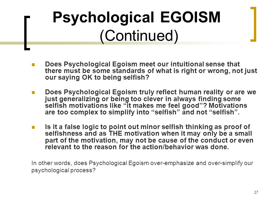 27 Psychological EGOISM (Continued) Does Psychological Egoism meet our intuitional sense that there must be some standards of what is right or wrong, not just our saying OK to being selfish.