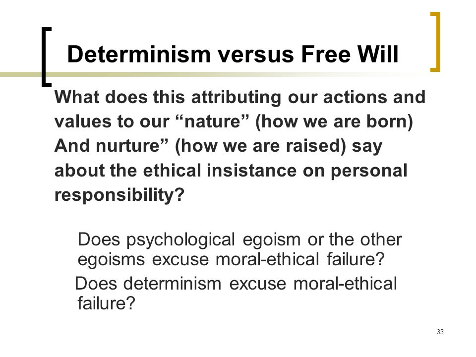 33 Determinism versus Free Will What does this attributing our actions and values to our nature (how we are born) And nurture (how we are raised) say about the ethical insistance on personal responsibility.