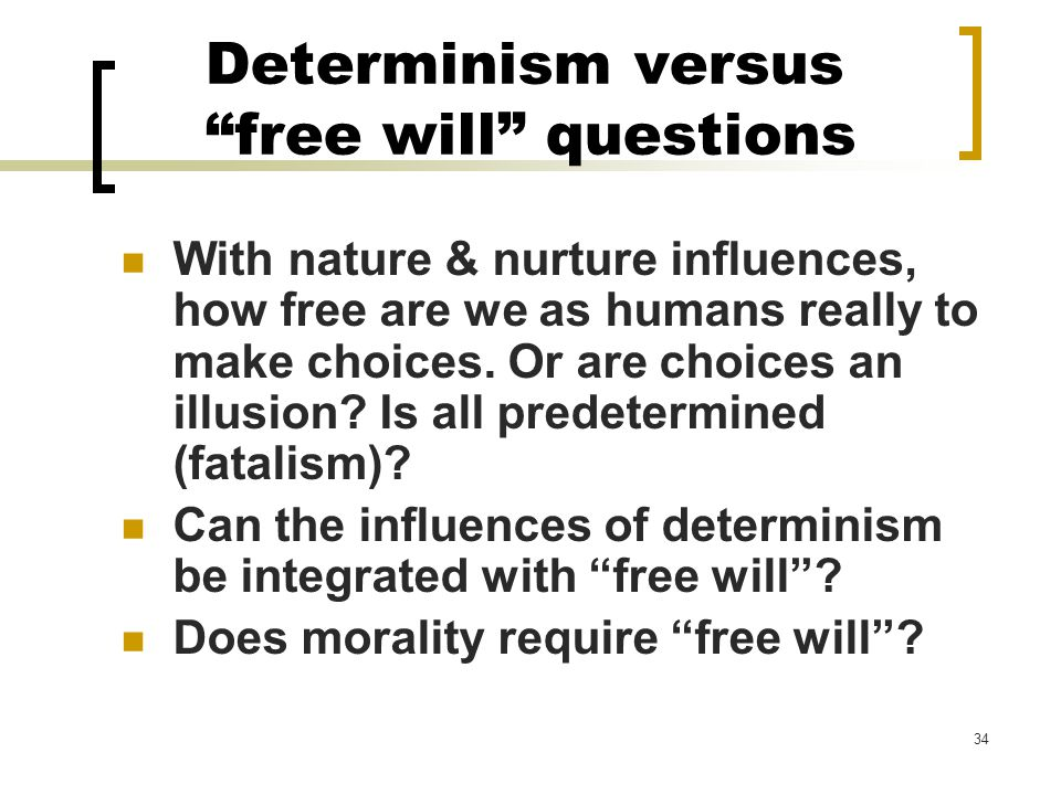 34 Determinism versus free will questions With nature & nurture influences, how free are we as humans really to make choices.