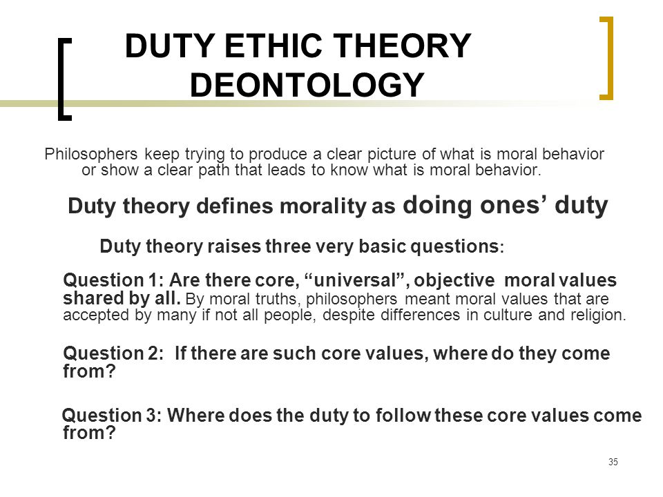35 DUTY ETHIC THEORY DEONTOLOGY Philosophers keep trying to produce a clear picture of what is moral behavior or show a clear path that leads to know what is moral behavior.