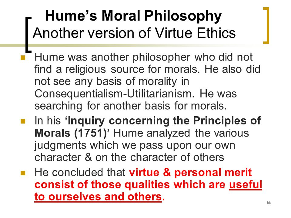55 Hume's Moral Philosophy Another version of Virtue Ethics Hume was another philosopher who did not find a religious source for morals.