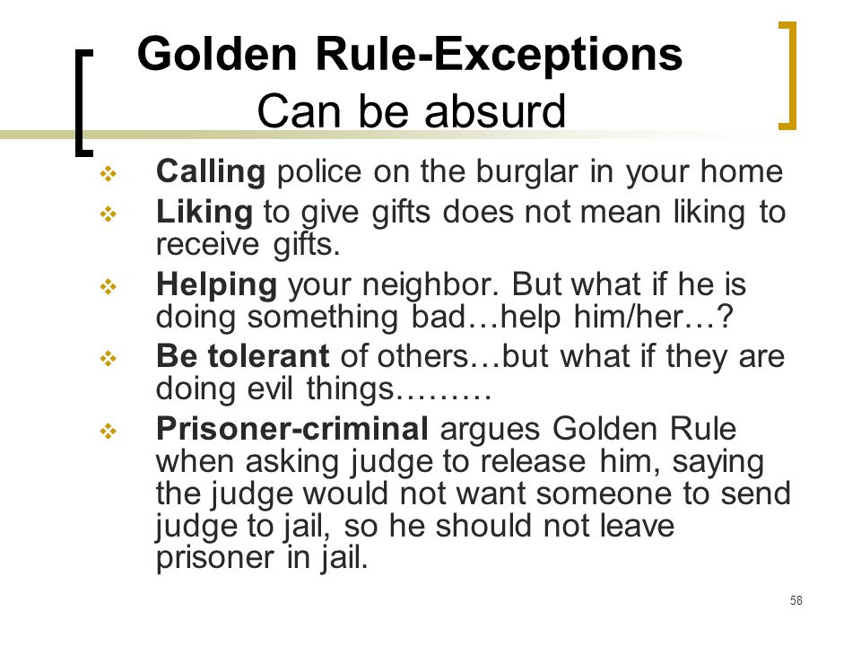 58 Golden Rule-Exceptions Can be absurd  Calling police on the burglar in your home  Liking to give gifts does not mean liking to receive gifts.