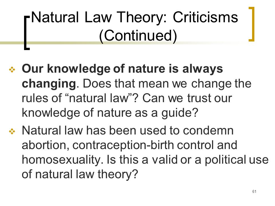 61 Natural Law Theory: Criticisms (Continued)  Our knowledge of nature is always changing.