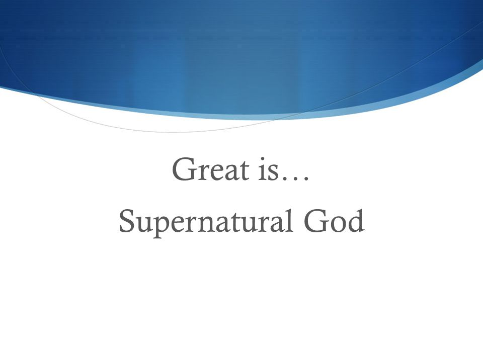 Great is… Supernatural God