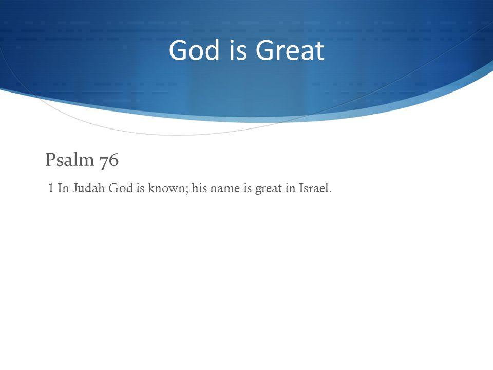 God is Great Psalm 76 1 In Judah God is known; his name is great in Israel.