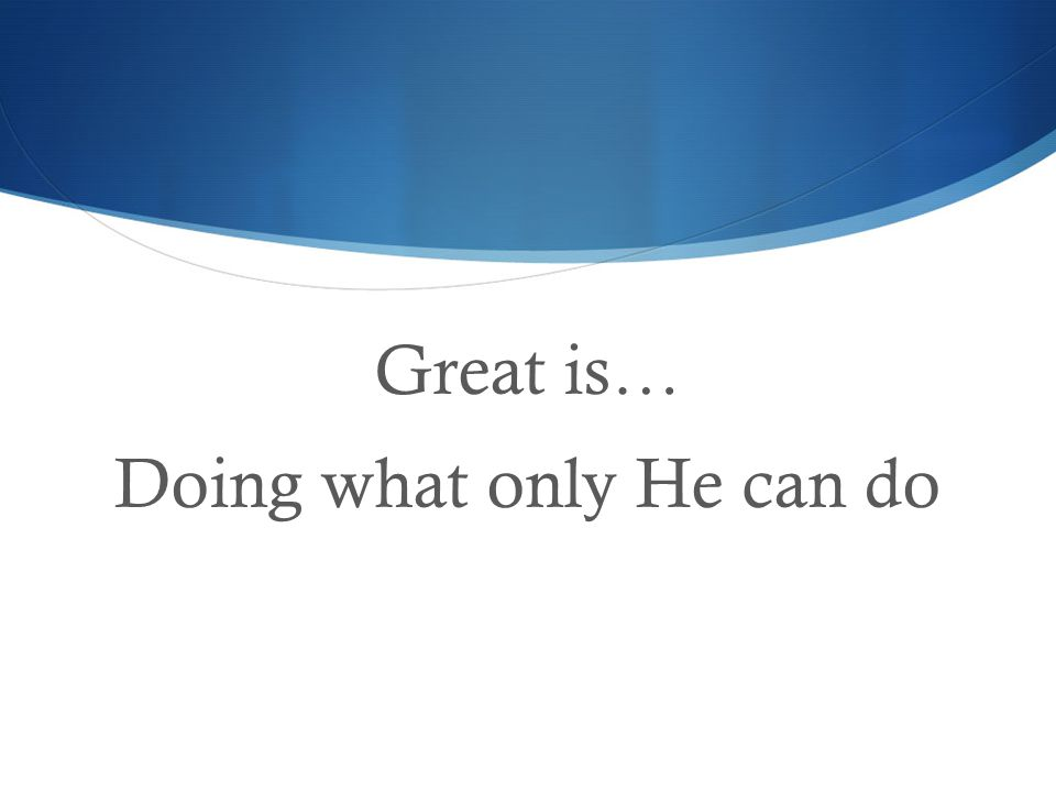 Great is… Doing what only He can do