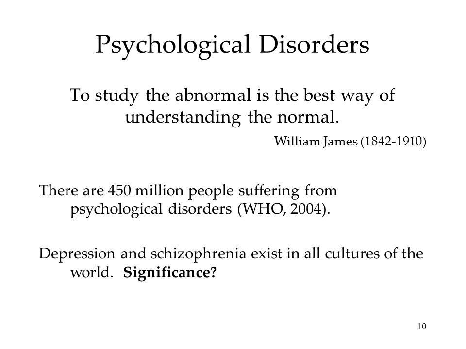 10 Psychological Disorders To study the abnormal is the best way of understanding the normal. There are 450 million people suffering from psychologica