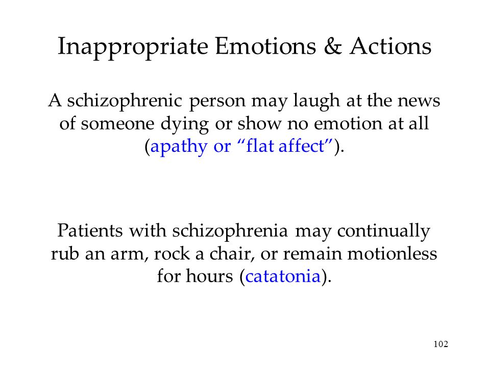 """102 Inappropriate Emotions & Actions A schizophrenic person may laugh at the news of someone dying or show no emotion at all (apathy or """"flat affect"""")"""