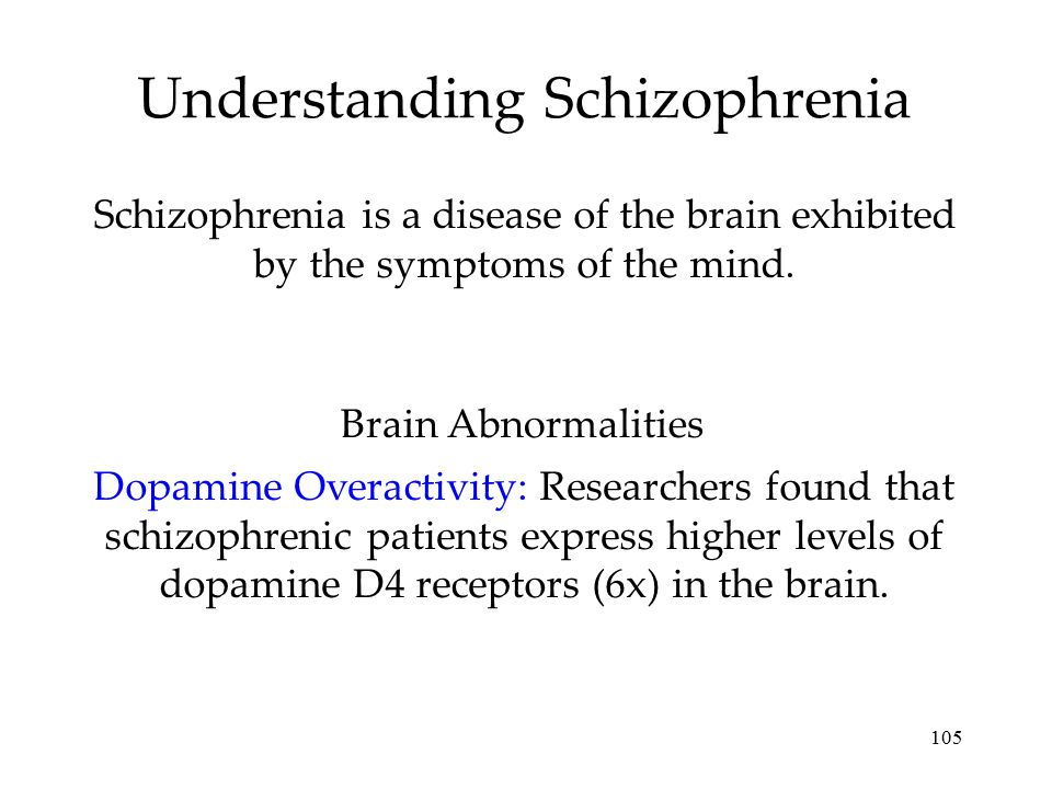 105 Understanding Schizophrenia Schizophrenia is a disease of the brain exhibited by the symptoms of the mind. Dopamine Overactivity: Researchers foun