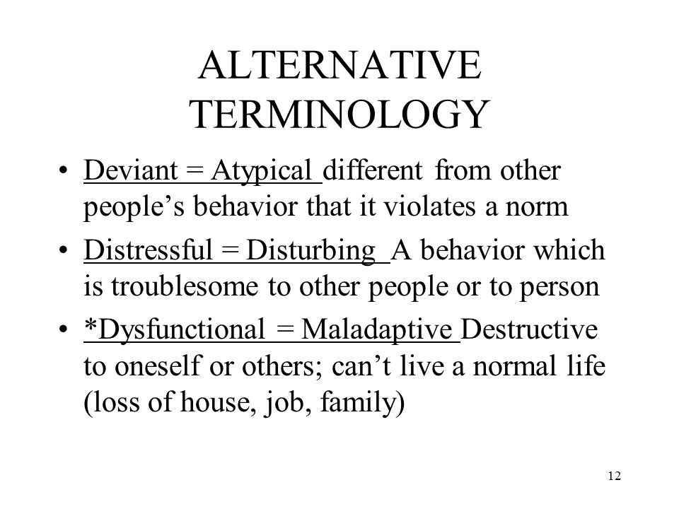 ALTERNATIVE TERMINOLOGY Deviant = Atypical different from other people's behavior that it violates a norm Distressful = Disturbing A behavior which is