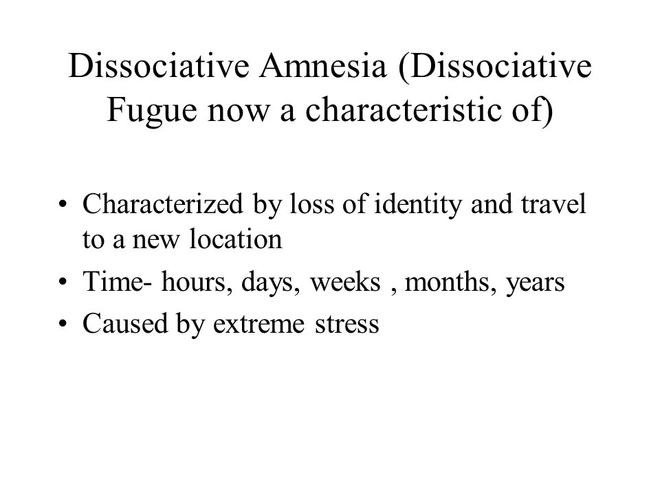 Dissociative Amnesia (Dissociative Fugue now a characteristic of) Characterized by loss of identity and travel to a new location Time- hours, days, we